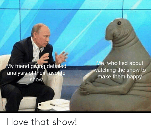 Love, Happy, and Who: Me, who lied about  watching the show to  make them happy  My friend giving detailed  analysis of their favorite  show I love that show!