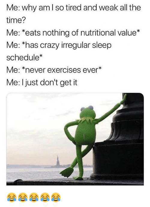 "Crazy, Schedule, and Time: Me: why am l so tired and weak all the  time?  Me: *eats nothing of nutritional value*  Me: has crazy irregular sleep  schedule*  Me: ""never exercises ever*  Me: I just don't get it 😂😂😂😂😂"