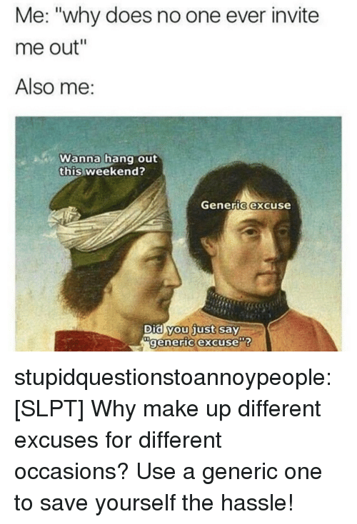 """Target, Tumblr, and Blog: Me: """"why does no one ever invite  me out""""  Also me:  Wanna hang out  this weekend?  Generic excuse  Did you just say  generic excuse stupidquestionstoannoypeople:  [SLPT] Why make up different excuses for different occasions? Use a generic one to save yourself the hassle!"""