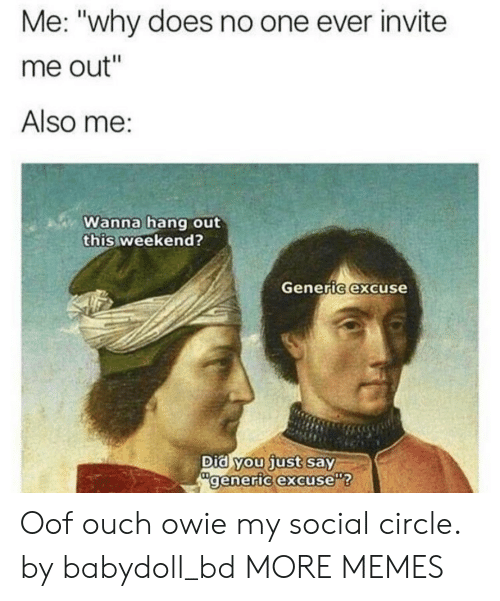"""Dank, Memes, and Target: Me: """"why does no one ever invite  me out""""  Also me:  Wanna hang out  this weekend?  Generic excuse  Did you just say  generic excuse Oof ouch owie my social circle. by babydoll_bd MORE MEMES"""