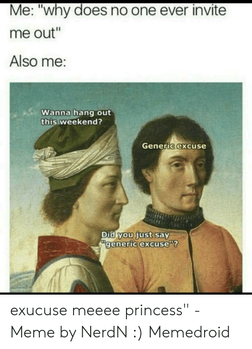 """Meme, Princess, and Weekend: Me: """"why does no one ever invite  me out""""  Also me:  Wanna hang out  this weekend?  Generic excuse  Did you just say  generic excuse""""? exucuse meeee princess"""" - Meme by NerdN :) Memedroid"""