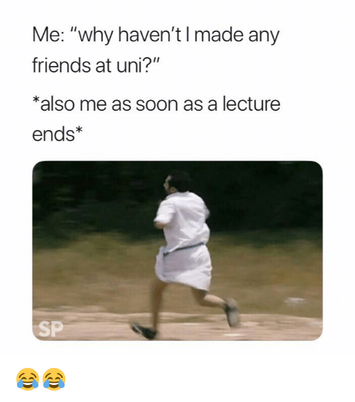 """Friends, Soon..., and Uni: Me: """"why haven't I made any  friends at uni?""""  *also me as soon as a lecture  ends*  SP 😂😂"""