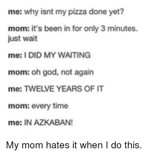 God, Harry Potter, and Moms: me: why isnt my pizza done yet?  mom: it's been in for only 3 minutes.  just wait  mee: I DID MY WAITING  mom: oh god, not again  me: TWELVE YEARS OF IT  mom: every time  me: IN AZKABAN! My mom hates it when I do this.