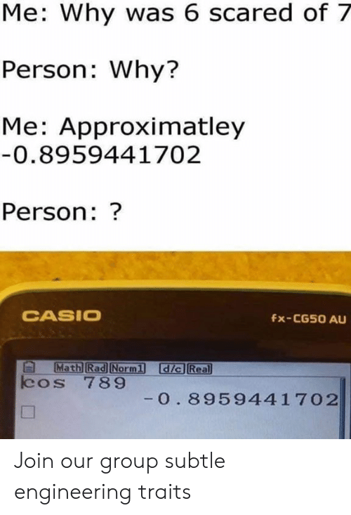 Math, Engineering, and Rad: Me: Why was 6 scared of 7  Person: Why?  Me: Approximatley  0.8959441702  Person:?  CASIO  fx-CG50 AU  Math Rad Norml  dic Real  cos 789  0. 8959441702 Join our group subtle engineering traits