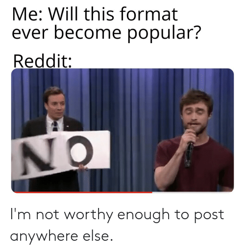 Me Will This Format Ever Become Popular? Reddit AN I'm Not Worthy