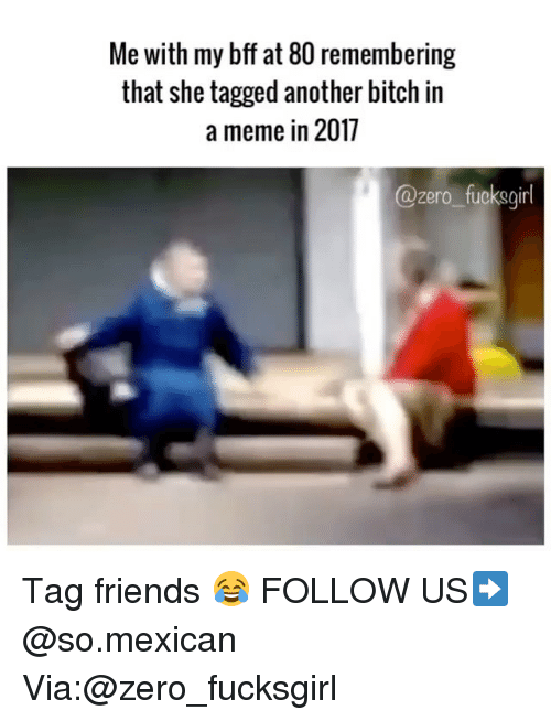 Bitch, Friends, and Meme: Me with my bff at 80 remembering  that she tagged another bitch in  a meme in 2017  @zero fucksgirl Tag friends 😂 FOLLOW US➡️ @so.mexican Via:@zero_fucksgirl