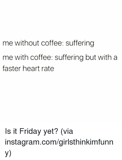 Friday, Instagram, and It's Friday: me without coffee: suffering  me with coffee: suffering but with a  faster heart rate Is it Friday yet?  (via instagram.com/girlsthinkimfunny)