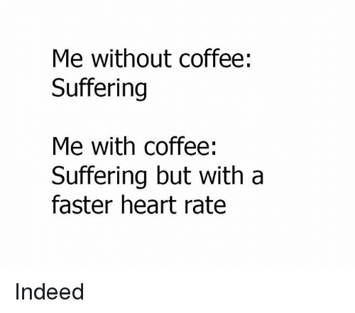 Memes, Coffee, and Heart: Me without coffee:  Suffering  Me with coffee:  Suffering but with a  faster heart rate Indeed