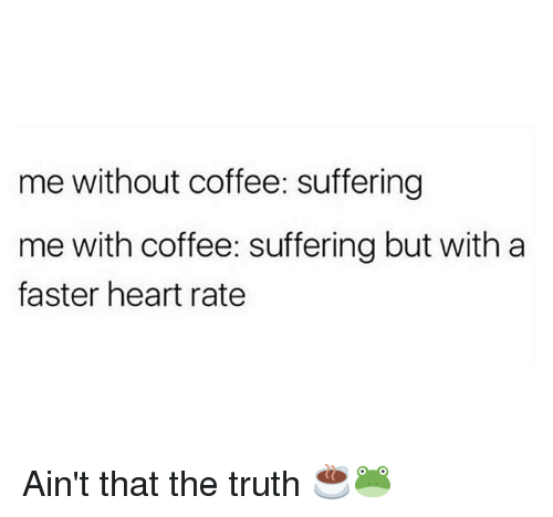 Gym, Coffee, and Heart: me without coffee: suffering  me with coffee: suffering but with a  faster heart rate Ain't that the truth ☕🐸