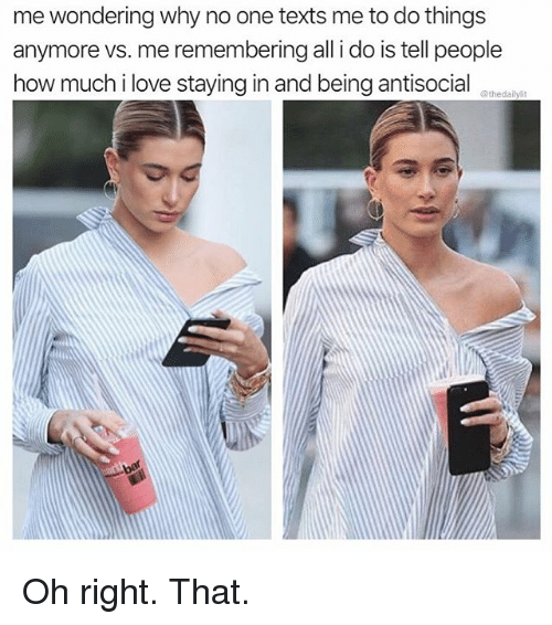 Love, Memes, and Antisocial: me wondering why no one texts me to do things  anymore vs. me remembering all i do is tell people  how much i love staying in and being antisocial  @thedailylit Oh right. That.