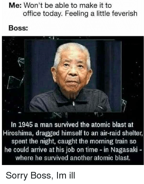 Sorry, Office, and Time: Me: Won't be able to make it to  office today. Feeling a little feverish  Boss:  In 1945 a man survived the atomic blast at  Hiroshima, dragged himself to an air-raid shelter,  spent the night, caught the morning train so  he could arrive at his job on time in Nagasaki  where he survived another atomic blast. Sorry Boss, Im ill