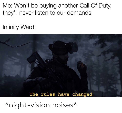 Vision, Call of Duty, and Infinity: Me: Won't be buying another Call Of Duty,  they'll never listen to our demands  Infinity Ward:  The rules have changed  CALL DUTY *night-vision noises*