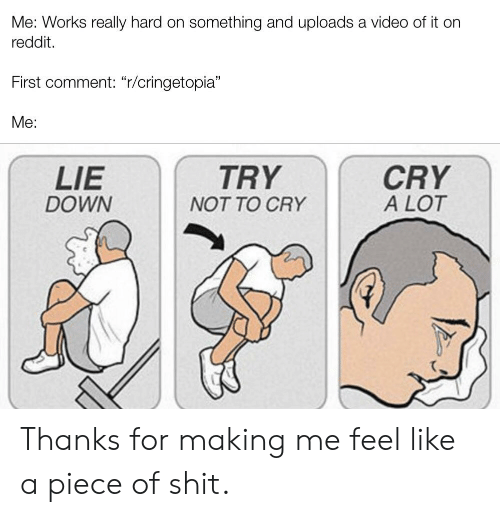 """Reddit, Video, and Down: Me: Works really hard on something and uploads a video of it on  reddit.  First comment: """"r/cringetopia""""  Me:  CRY  A LOT  LIE  DOWN  TRY  NT TO CRY Thanks for making me feel like a piece of shit."""