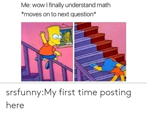 Tumblr, Wow, and Blog: Me: wow I finally understand math  moves on to next question* srsfunny:My first time posting here