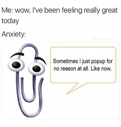 Memes, Wow, and Anxiety: Me: wow, I've been feeling really great  today  Anxiety:  Sometimes l just popup for  no reason at all. Like now