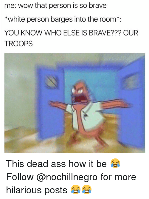 Memes, Brave, and Braves: me: wow that person is so brave  *white person barges into the room  YOU KNOW WHO ELSE IS BRAVE??? OUR  TROOPS This dead ass how it be 😂 Follow @nochillnegro for more hilarious posts 😂😂