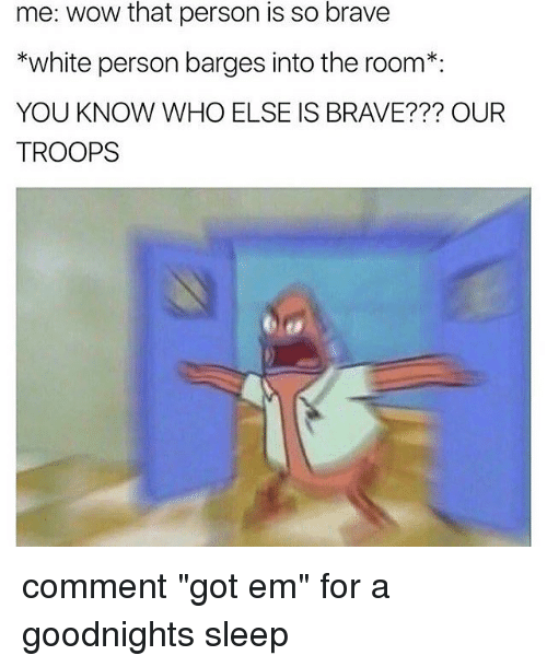 """Brave, Braves, and Black Twitter: me: Wow that person is so brave  *white person barges into the room  YOU KNOW WHO ELSE IS BRAVE??? OUR  TROOPS comment """"got em"""" for a goodnights sleep"""