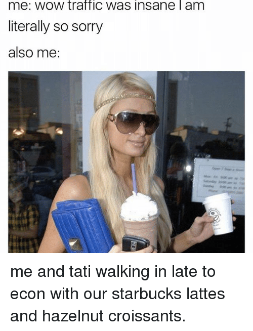 Sorry, Starbucks, and Traffic: me: WOW traffic Was Insane l am  literally so sorry  also me me and tati walking in late to econ with our starbucks lattes and hazelnut croissants.