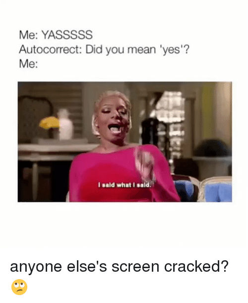 Autocorrect, Cracked, and Mean: Me: YASSSSS  Autocorrect: Did you mean 'yes'?  Me:  l sald what I sald anyone else's screen cracked? 🙄