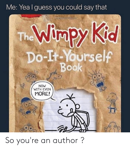 Reddit, Book, and Guess: Me: Yea I guess you could say that  Kid  The Wimpy  Do-It-Yourself  Book  NOW  WITH EVEN  MORE! So you're an author ?