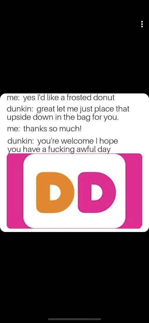 Fucking, Hope, and Yes: me: yes l'd like a frosted donut  dunkin: great let me just place that  upside down in the bag for you  me: thanks so much!  dunkin: you're welcome I hope  you have a fucking awful day  DD