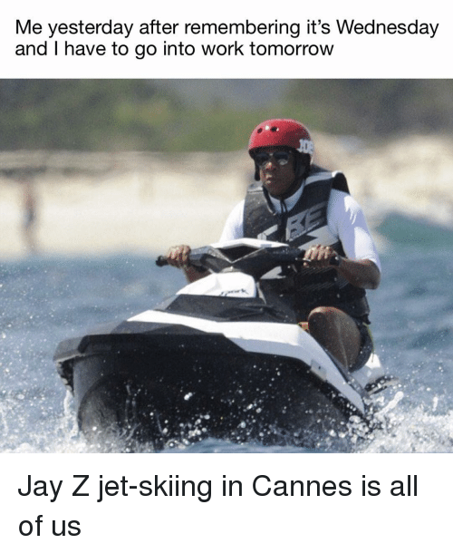 Jay, Jay Z, and Work: Me yesterday after remembering it's Wednesday  and I have to go into work tomorrow Jay Z jet-skiing in Cannes is all of us