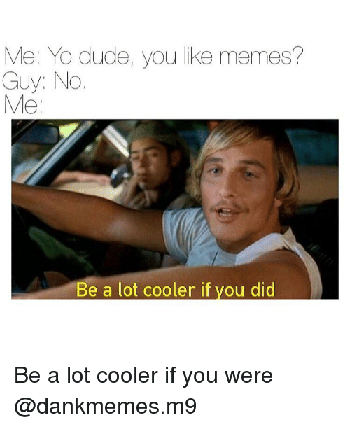 Memes, 🤖, and Memees: Me: Yo dude, you like memes?  Guy: No  Me  Be a lot cooler if you did Be a lot cooler if you were @dankmemes.m9