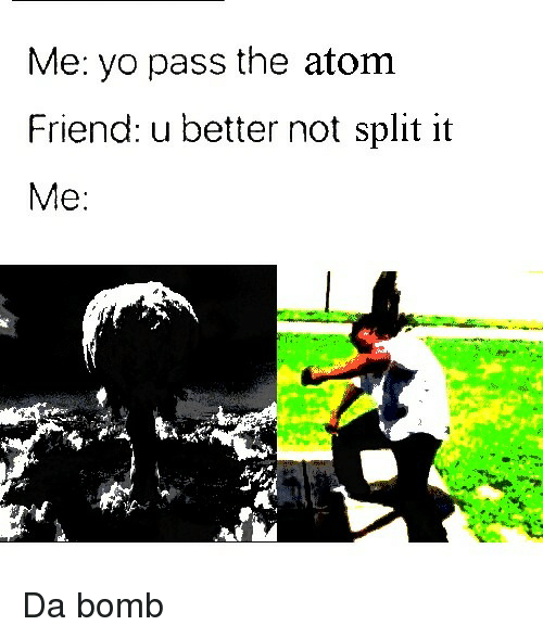 Yo, Atom, and Friend: Me: yo pass the atom  Friend: u better not split it  Me: Da bomb