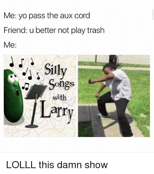 Memes, Trash, and Yo: Me: yo pass the aux cord  Friend: u better not play trash  Me:  Sily  Songs  with  arry LOLLL this damn show
