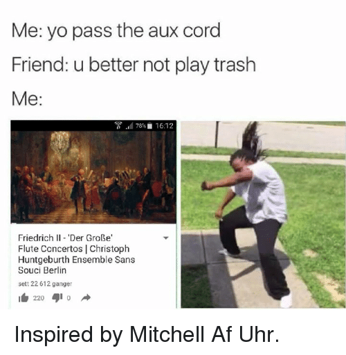 Af, Friends, and Trash: Me: yo pass the aux cord  Friend: u better not play trash  Me:  78 16:12  Friedrich II 'Der GroBe'  Flute Concertos I Christoph  Huntgeburth Ensemble Sans  Souci Berlin  sett 22 612 ganger  I 220 Inspired by Mitchell Af Uhr.