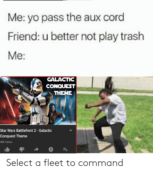 Star Wars, Trash, and Yo: Me: yo pass the aux cord  Friend: u better not play trash  Me:  GALACTIC  CONQUEST  THEME  Star Wars Battlefront 2- Galactic  Theme  46K views Select a fleet to command