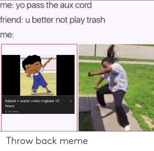 Meme, Trash, and Yo: me: yo pass the aux cord  friend: u better not play trash  me:  baljeet arabic nokia ringtone 10  hours  2.1K views Throw back meme
