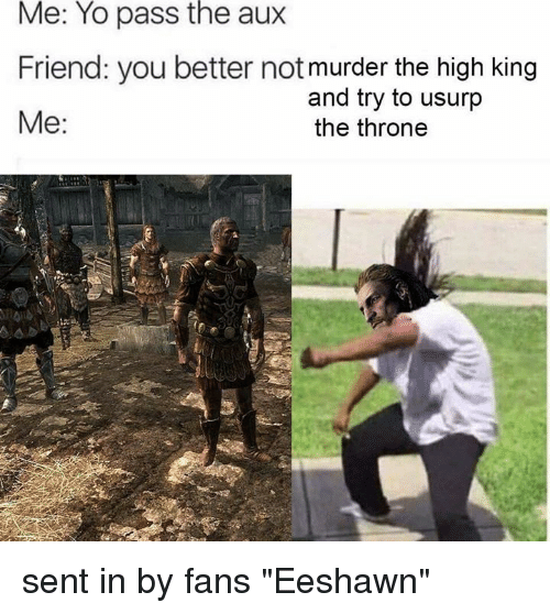 """Friends, Memes, and Yo: Me: Yo pass the aux  Friend: you better not murder the high king  and try to usurp  Me  the throne sent in by fans """"Eeshawn"""""""