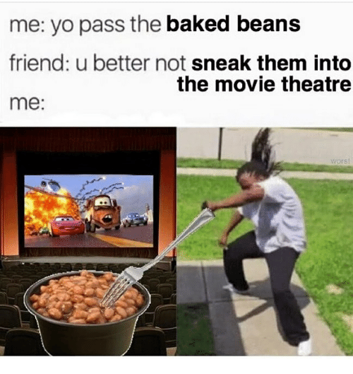 Me Yo Pass The Baked Beans Friend U Better Not Sneak Them Into Me The Movie Theatre Worst Baked Meme On Me Me