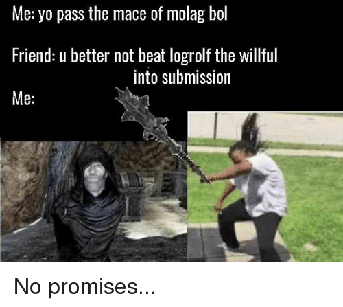 Memes, Yo, and 🤖: Me: yo pass the mace of molag bol  Friend: u better not beat logrolf the willful  Me:  into submission No promises...