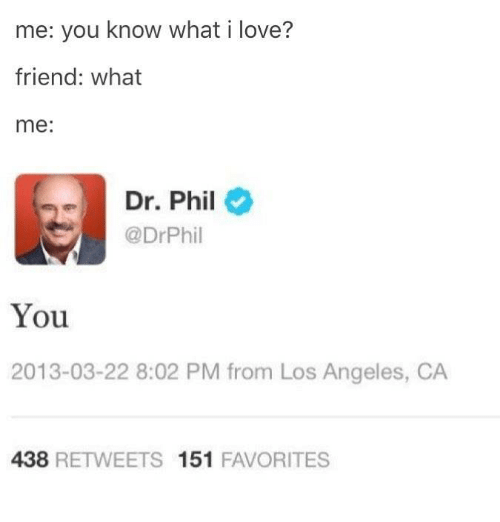 Love, Los Angeles, and Dr Phil: me: you know what i love?  friend: what  me:  Dr. Phil  @DrPhil  You  2013-03-22 8:02 PM from Los Angeles, CA  438 RETWEETS 151 FAVORITES