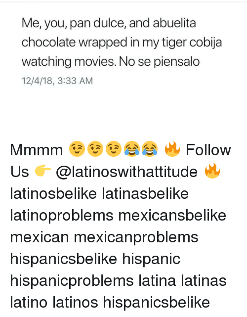 Latinos, Memes, and Movies: Me, you, pan dulce, and abuelita  chocolate wrapped in my tiger cobija  watching movies. No se piensalo  12/4/18, 3:33 AM Mmmm 😉😉😉😂😂 🔥 Follow Us 👉 @latinoswithattitude 🔥 latinosbelike latinasbelike latinoproblems mexicansbelike mexican mexicanproblems hispanicsbelike hispanic hispanicproblems latina latinas latino latinos hispanicsbelike
