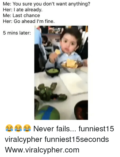 Funny, Never, and Her: Me: You sure you don't want anything?  Her: I ate already.  Me: Last chance  Her: Go ahead I'm fine.  5 mins later: 😂😂😂 Never fails... funniest15 viralcypher funniest15seconds Www.viralcypher.com