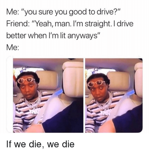 "Lit, Memes, and Yeah: Me: ""you sure you good to drive?""  Friend: ""Yeah, man. I'm straight. I drive  better when I'm lit anyways""  Me: If we die, we die"
