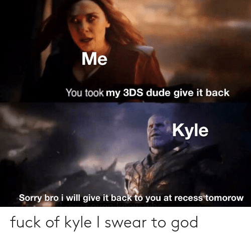 Dude, God, and Recess: Me  You took my 3DS dude give it back  Kyle  Sorry bro i will give it back to you at recess tomorow fuck of kyle I swear to god