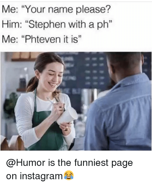"Instagram, Memes, and Stephen: Me: ""Your name please?  Him: ""Stephen with a ph""  Me: ""Phteven it is""  เเ  13 @Humor is the funniest page on instagram😂"