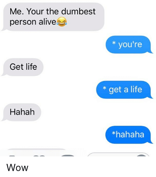 Alive, Life, and Relationships: Me. Your the dumbest  person alive  you're  Get life  * get a life  Hahah  *hahaha Wow