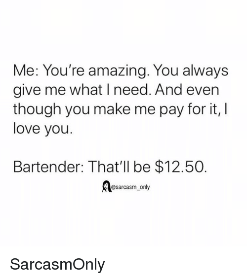 Funny, Love, and Memes: Me: You're amazing. You always  give me what I need. And even  though you make me pay for it,  love you  Bartender: That'll be $12.50  @sarcasm only SarcasmOnly