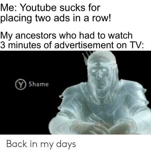 youtube.com, Watch, and Back: Me: Youtube sucks for  placing two ads in a row!  My ancestors who had to watch  3 minutes of advertisement on TV:  YShame Back in my days