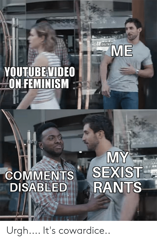 Feminism, Funny, and youtube.com: ME  YOUTUBE VIDEO  ON FEMINISM  MY  SEXIST  RANTS  brtol  COMMENTS  DISABLED Urgh.... It's cowardice..