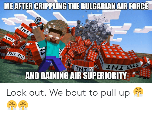 Tnt, Air, and Force: MEAFTER CRIPPLING THE BULGARIANAIR FORCE  THT  THT  NT  THT THT  TNT  TNT H  AND GAINING AIR SUPERIORITY  TNT  THT THT  TR  SERE  NT Look out. We bout to pull up 😤😤😤