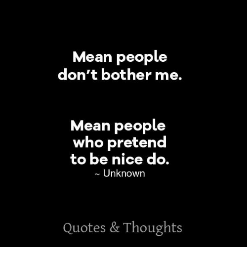 Mean People Don't Bother Me Mean People Who Pretend To Be Nice Do New Mean People Quote