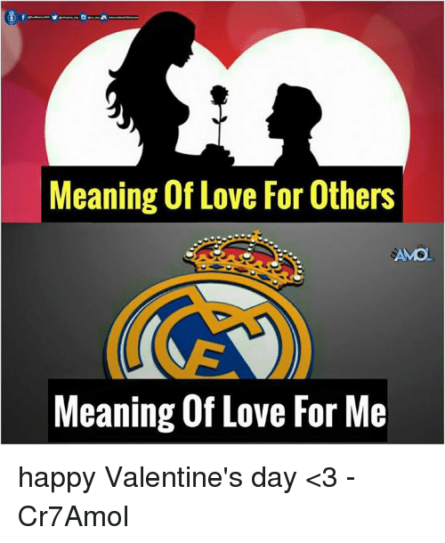 Memes, 🤖, and Happy Valentines Day: Meaning Of Love For Others  AMO  Meaning Of Love For Me happy Valentine's day <3  -Cr7Amol