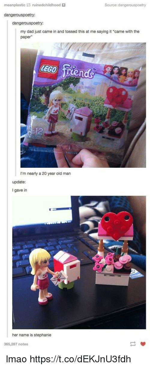 "Dad, Lego, and Lmao: meanplasticruinedchildhood  Source: dangerouspoetry  dangerouspoetry:  dangerouspoetry:  my dad just came in and tossed this at me saying it ""came with the  paper""  LEGO Trends  I'm nearly a 20 year old man  update:  I gave in  刨!  her name is stephanie  365,287 notes lmao https://t.co/dEKJnU3fdh"