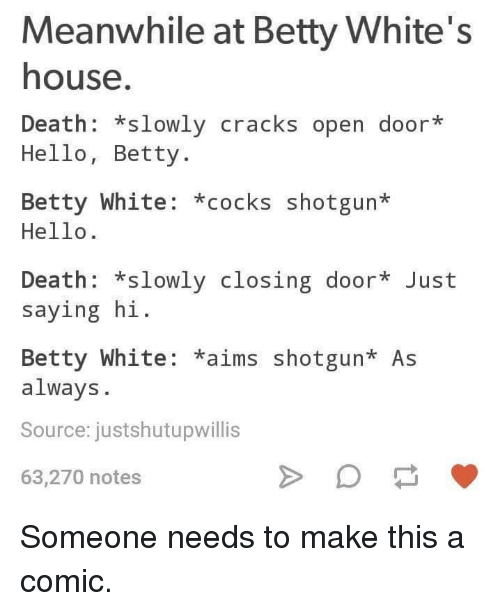 Betty White, Hello, and Death: Meanwhile at Betty White's  house  Death: *slowly cracks open door*  Hello, Betty.  Betty White: *cocks shotgun*  Hello.  Death: *slowly closing door Just  saying hi  Betty White: *aims shotgun* As  always.  Source: justshutupwillis  63,270 notes Someone needs to make this a comic.